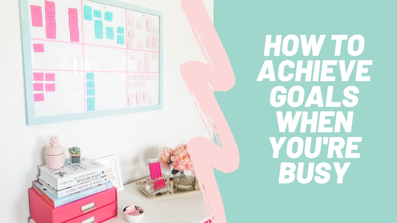 How To Achieve Your Goals When You're Busy